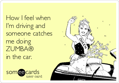 How I feel when I'm driving and someone catches me doing  ZUMBA® in the car.