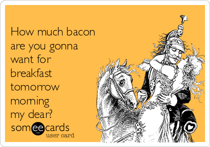 How much bacon  are you gonna want for breakfast tomorrow morning  my dear?