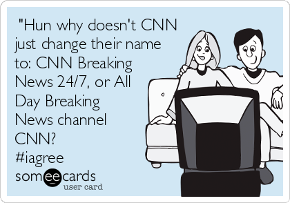 """""""Hun why doesn't CNN just change their name to: CNN Breaking News 24/7, or All Day Breaking News channel CNN?  #iagree"""