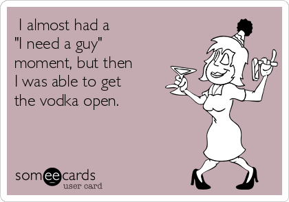 "I almost had a ""I need a guy"" moment, but then I was able to get the vodka open."