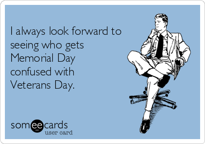 I always look forward to seeing who gets Memorial Day confused with Veterans Day.