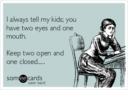 I always tell my kids; you have two eyes and one mouth.  Keep two open and one closed......