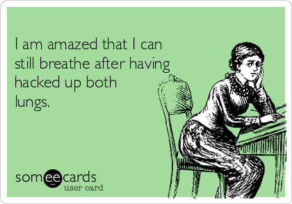 I am amazed that I can  still breathe after having hacked up both lungs.