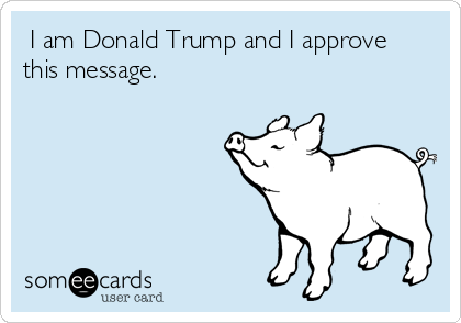 I am Donald Trump and I approve this message.