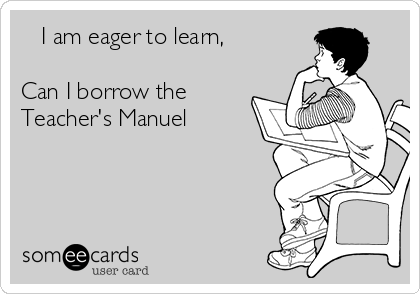 I am eager to learn,      Can I borrow the Teacher's Manuel