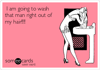 I am going to wash that man right out of my hair!!!!