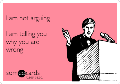 I am not arguing  I am telling you why you are wrong