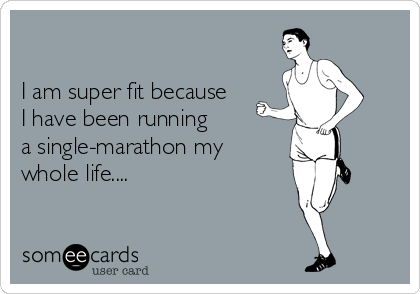 I am super fit because I have been running a single-marathon my  whole life....