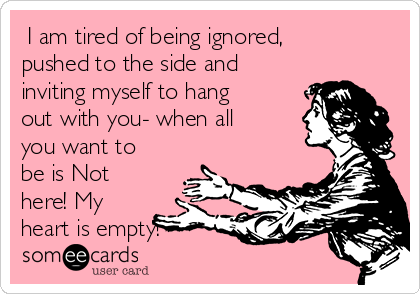 I am tired of being ignored, pushed to the side and inviting myself to hang out with you- when all you want to be is Not here! My heart is empty!