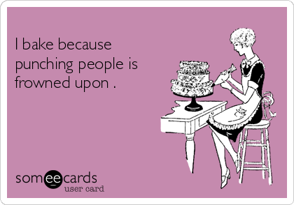 I bake because punching people is frowned upon .