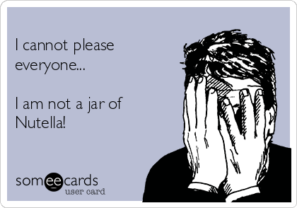 I cannot please everyone...  I am not a jar of Nutella!