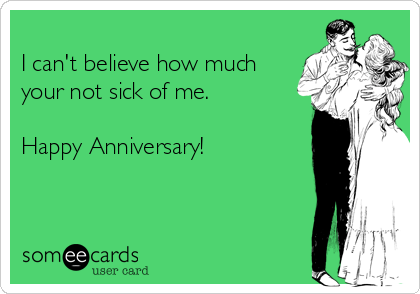 I can't believe how much your not sick of me.  Happy Anniversary!
