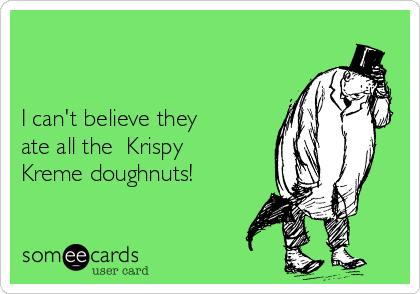 I can't believe they  ate all the  Krispy Kreme doughnuts!