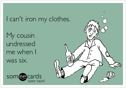 I can't iron my clothes.  My cousin undressed me when I was six.