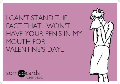 I CAN'T STAND THE FACT THAT I WON'T HAVE YOUR PENIS IN MY MOUTH FOR VALENTINE'S DAY...