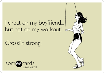 I cheat on my boyfriend... but not on my workout!   CrossFit strong!