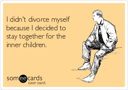 I didn't divorce myself  because I decided to stay together for the inner children.