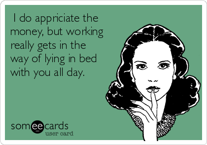 I do appriciate the money, but working really gets in the way of lying in bed with you all day.