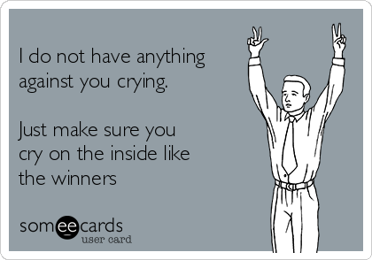 I do not have anything against you crying.  Just make sure you cry on the inside like  the winners
