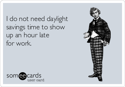 I do not need daylight savings time to show up an hour late for work.