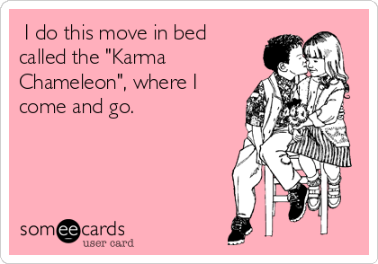 "I do this move in bed called the ""Karma Chameleon"", where I come and go."