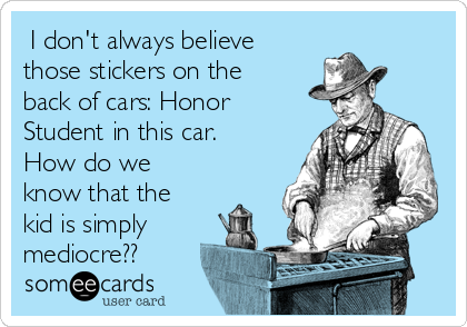 I don't always believe those stickers on the back of cars: Honor Student in this car. How do we know that the kid is simply  mediocre??