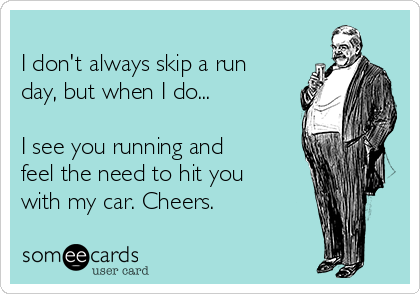 I don't always skip a run day, but when I do...  I see you running and feel the need to hit you with my car. Cheers.