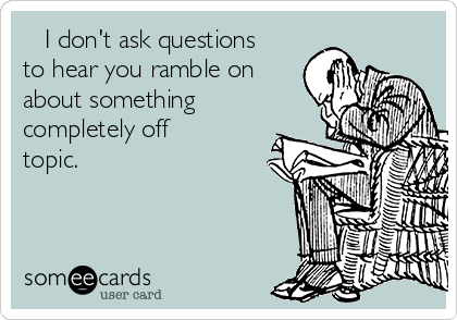 I don't ask questions to hear you ramble on about something completely off topic.