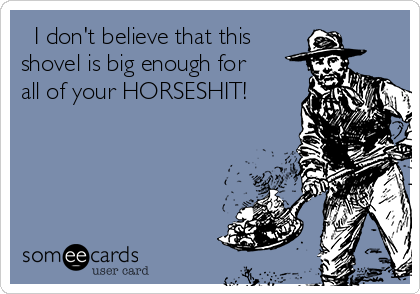 I don't believe that this shovel is big enough for all of your HORSESHIT!