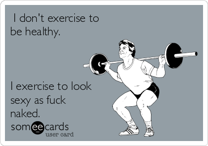 I don't exercise to  be healthy.    I exercise to look sexy as fuck naked.
