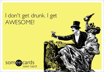 I don't get drunk. I get AWESOME!