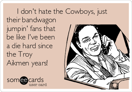 I don't hate the Cowboys, just their bandwagon jumpin' fans that be like I've been a die hard since the Troy Aikmen years!