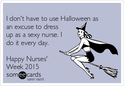 I don't have to use Halloween as an excuse to dress up as a sexy nurse. I do it every day.  Happy Nurses' Week 2015