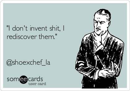 """I don't invent shit, I rediscover them.""   @shoexchef_la"