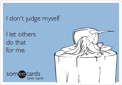 I don't judge myself  I let others do that  for me.