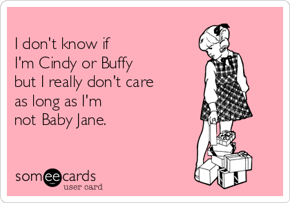 I don't know if  I'm Cindy or Buffy but I really don't care  as long as I'm   not Baby Jane.
