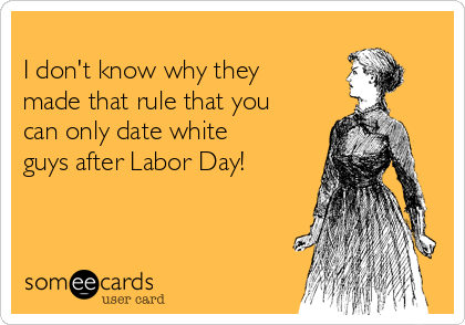 I don't know why they made that rule that you can only date white guys after Labor Day!