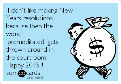 I don't like making New Years resolutions because then the word 'premeditated' gets thrown around in the courtroom. Happy 2015!!!