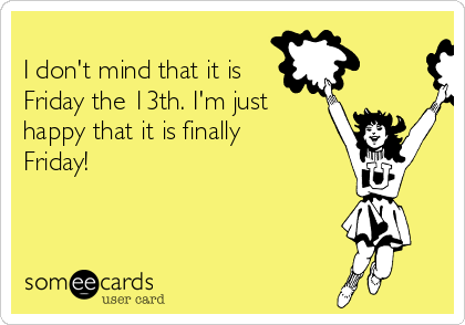 I don't mind that it is Friday the 13th. I'm just happy that it is finally Friday!