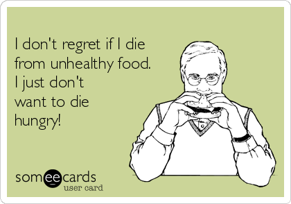 I don't regret if I die from unhealthy food. I just don't want to die hungry!