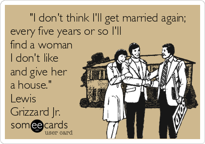 """I don't think I'll get married again; every five years or so I'll find a woman I don't like and give her a house."" Lewis Grizzard Jr."