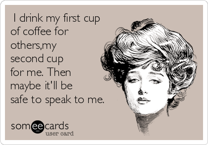 I drink my first cup of coffee for others,my second cup for me. Then maybe it'll be safe to speak to me.