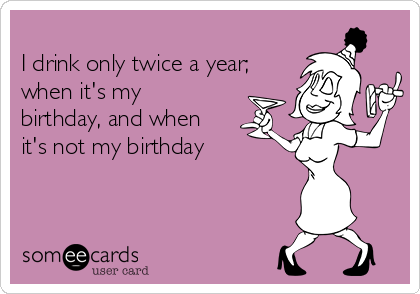 I drink only twice a year; when it's my birthday, and when it's not my birthday