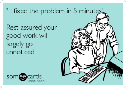 """"""" I fixed the problem in 5 minutes""""  Rest assured your good work will largely go unnoticed"""