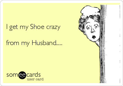 I get my Shoe crazy  from my Husband.....