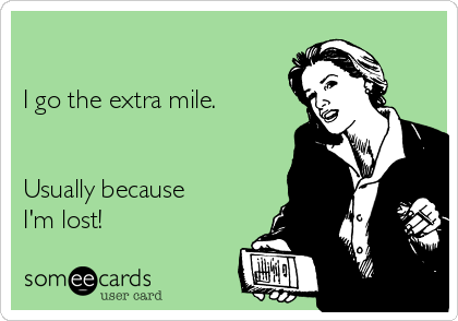 I go the extra mile.   Usually because I'm lost!