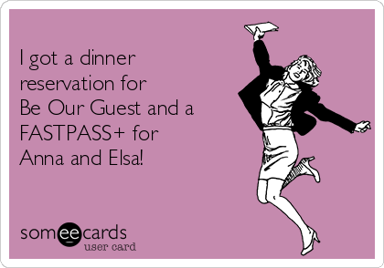 I got a dinner reservation for Be Our Guest and a FASTPASS+ for  Anna and Elsa!