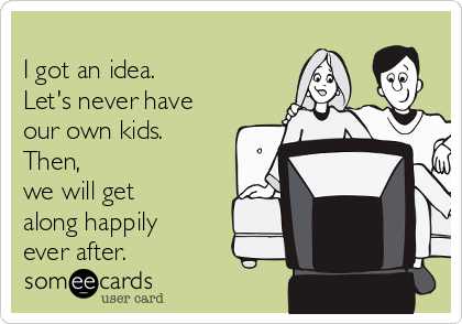 I got an idea.    Let's never have our own kids.   Then,   we will get along happily ever after.