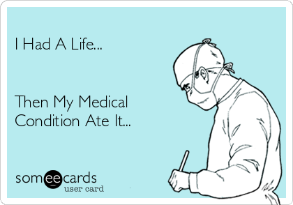 I Had A Life...   Then My Medical Condition Ate It...