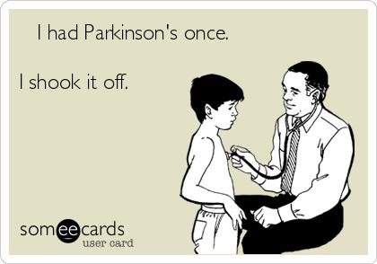 I had Parkinson's once.  I shook it off.